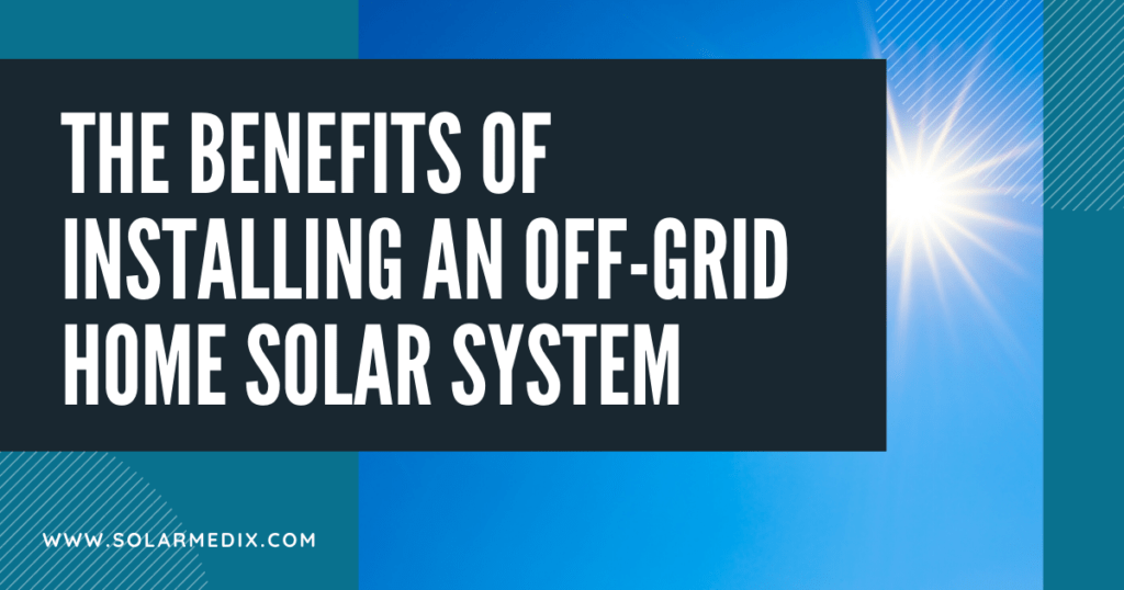 The Benefits of Installing An Off-Grid Home Solar System Blog Post Cover